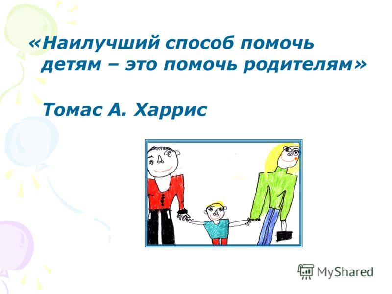 «Наилучший способ помочь детям – это помочь родителям» Томас А. Харрис
