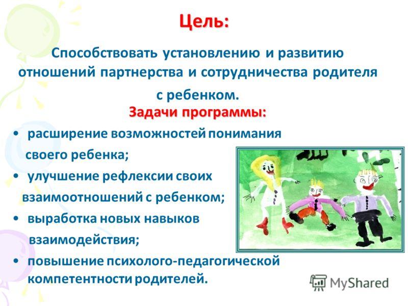 Цель: Способствовать установлению и развитию отношений партнерства и сотрудничества родителя с ребенком. Задачи программы: расширение возможностей понимания своего ребенка; улучшение рефлексии своих взаимоотношений с ребенком; выработка новых навыков