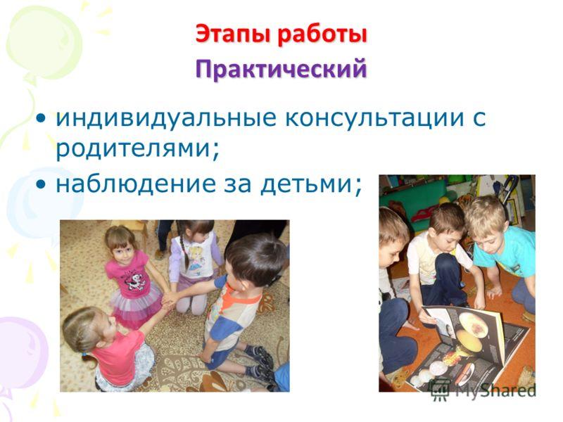 Практический индивидуальные консультации с родителями; наблюдение за детьми; Этапы работы