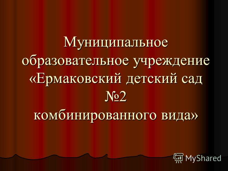 Муниципальное образовательное учреждение «Ермаковский детский сад 2 комбинированного вида»
