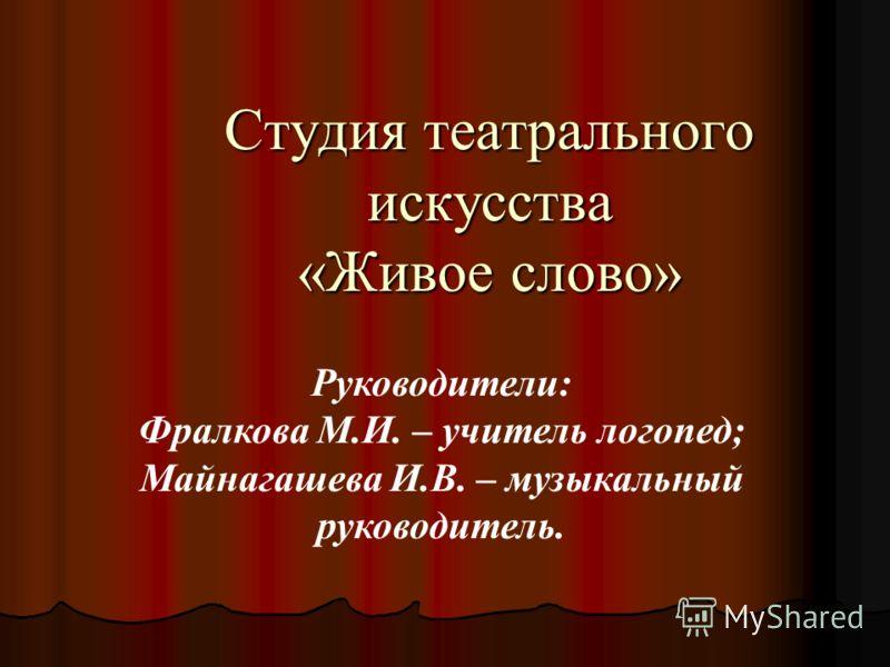 Руководители: Фралкова М.И. – учитель логопед; Майнагашева И.В. – музыкальный руководитель. Студия театрального искусства «Живое слово»