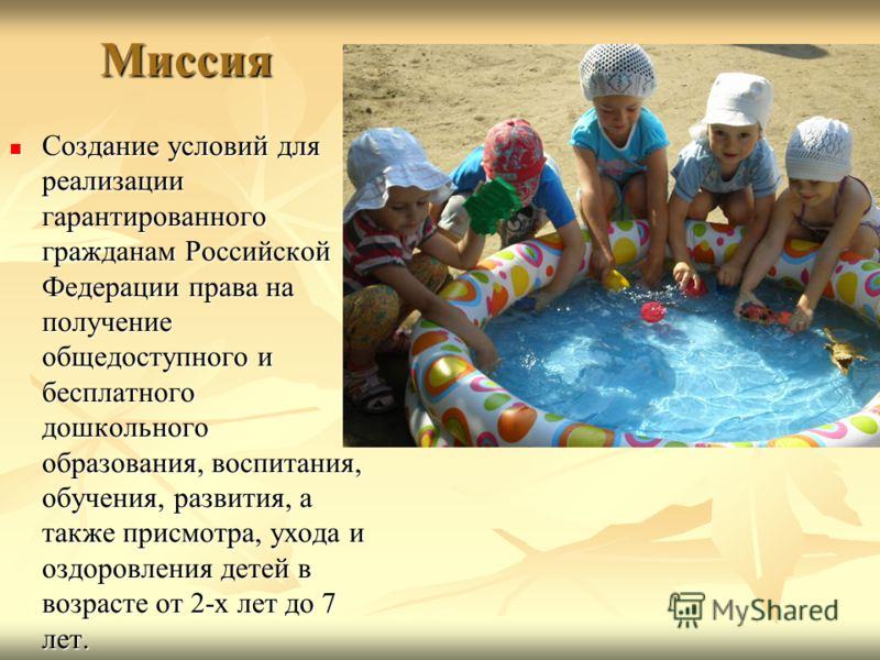 Миссия Создание условий для реализации гарантированного гражданам Российской Федерации права на получение общедоступного и бесплатного дошкольного образования, воспитания, обучения, развития, а также присмотра, ухода и оздоровления детей в возрасте о