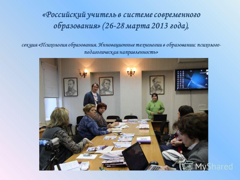 «Российский учитель в системе современного образования» (26-28 марта 2013 года), секция «Психология образования. Инновационные технологии в образовании: психолого- педагогическая направленность»