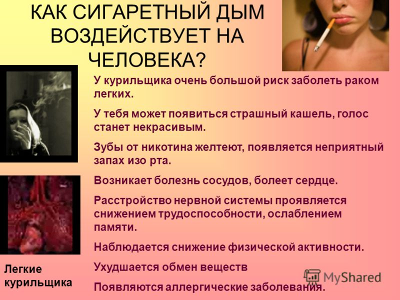 КАК СИГАРЕТНЫЙ ДЫМ ВОЗДЕЙСТВУЕТ НА ЧЕЛОВЕКА? Легкие курильщика У курильщика очень большой риск заболеть раком легких. У тебя может появиться страшный кашель, голос станет некрасивым. Зубы от никотина желтеют, появляется неприятный запах изо рта. Возн