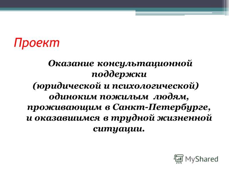 Проект Оказание консультационной поддержки (юридической и психологической) одиноким пожилым людям, проживающим в Санкт-Петербурге, и оказавшимся в трудной жизненной ситуации.