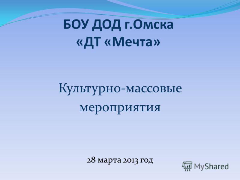 БОУ ДОД г.Омска «ДТ «Мечта» Культурно-массовые мероприятия 28 марта 2013 год