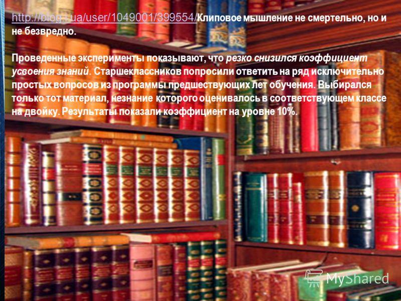 http://blog.i.ua/user/1049001/399554/ http://blog.i.ua/user/1049001/399554/ Клиповое мышление не смертельно, но и не безвредно. Проведенные эксперименты показывают, что резко снизился коэффициент усвоения знаний. Старшеклассников попросили ответить н