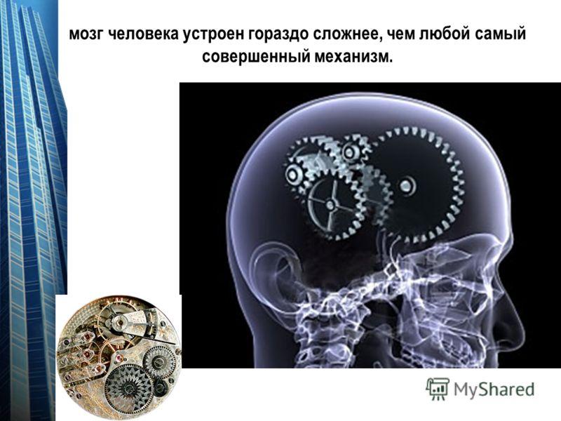 мозг человека устроен гораздо сложнее, чем любой самый совершенный механизм.