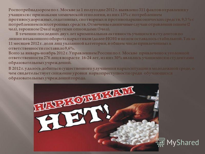 Роспотребнадзором по г. Москве за 1 полугодие 2012 г. выявлено 311 фактов отравления у учащихся с признаками химической этиологии, из них 13% с потреблением противосудорожных, седативных, снотворных и противопаркинсонических средств, 9,3 % с потребле