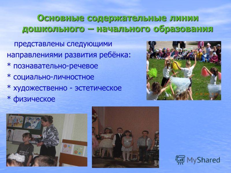 Основные содержательные линии дошкольного – начального образования представлены следующими направлениями развития ребёнка: * познавательно-речевое * социально-личностное * художественно - эстетическое * физическое