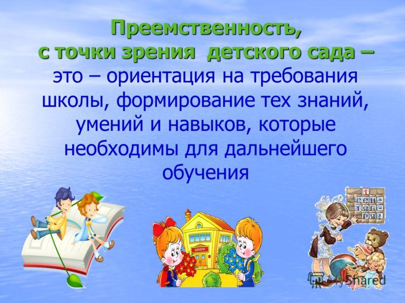 Преемственность, с точки зрения детского сада – Преемственность, с точки зрения детского сада – это – ориентация на требования школы, формирование тех знаний, умений и навыков, которые необходимы для дальнейшего обучения