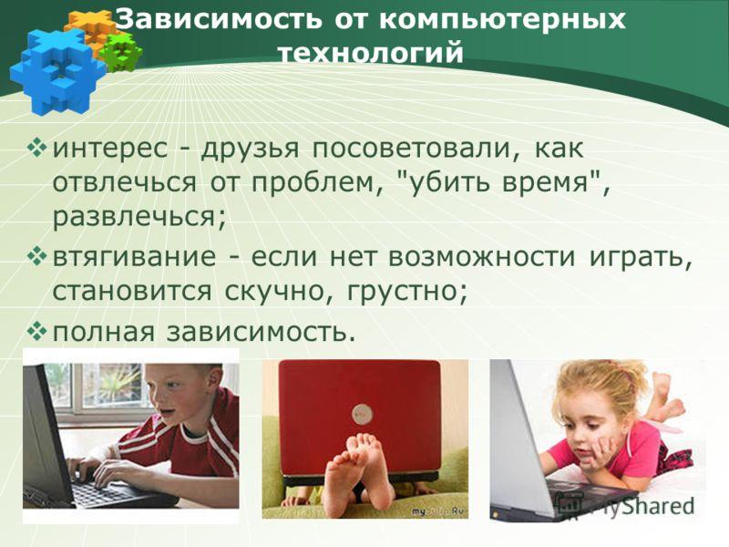 Зависимость от компьютерных технологий интерес - друзья посоветовали, как отвлечься от проблем, убить время, развлечься; втягивание - если нет возможности играть, становится скучно, грустно; полная зависимость.
