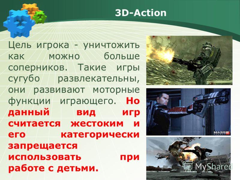 3D-Action Цель игрока - уничтожить как можно больше соперников. Такие игры сугубо развлекательны, они развивают моторные функции играющего. Но данный вид игр считается жестоким и его категорически запрещается использовать при работе с детьми.