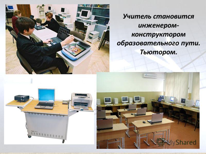 Учитель становится инженером- конструктором образовательного пути. Тьютором.