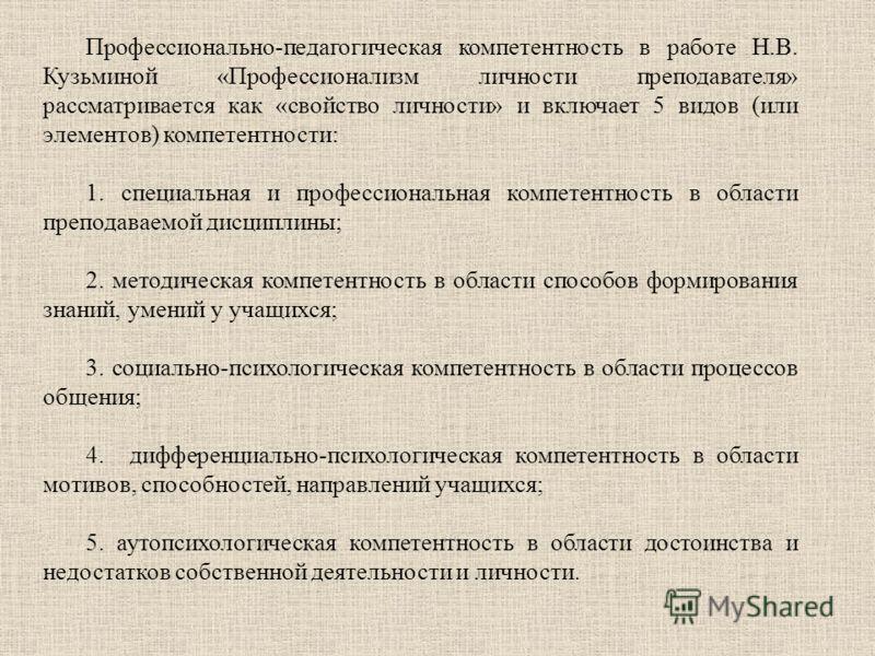 Профессионально-педагогическая компетентность в работе Н.В. Кузьминой «Профессионализм личности преподавателя» рассматривается как «свойство личности» и включает 5 видов (или элементов) компетентности: 1. специальная и профессиональная компетентность
