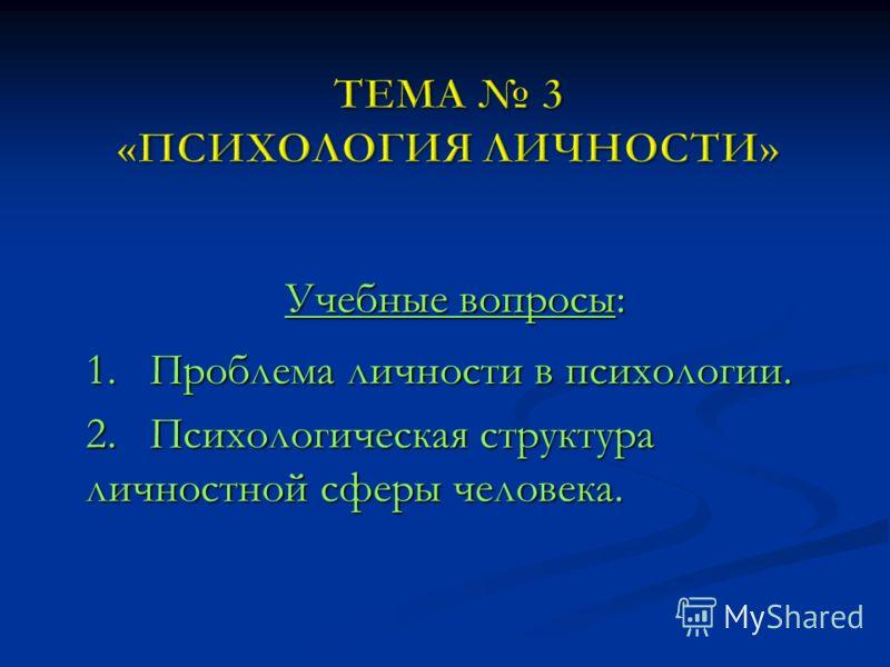 Учебные вопросы: 1. Проблема личности в психологии. 2. Психологическая структура личностной сферы человека.