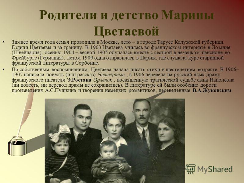 Родители и детство Марины Цветаевой Зимнее время года семья проводила в Москве, лето – в городе Тарусе Калужской губернии. Ездили Цветаевы и за границу. В 1903 Цветаева училась во французском интернате в Лозанне (Швейцария), осенью 1904 – весной 1905