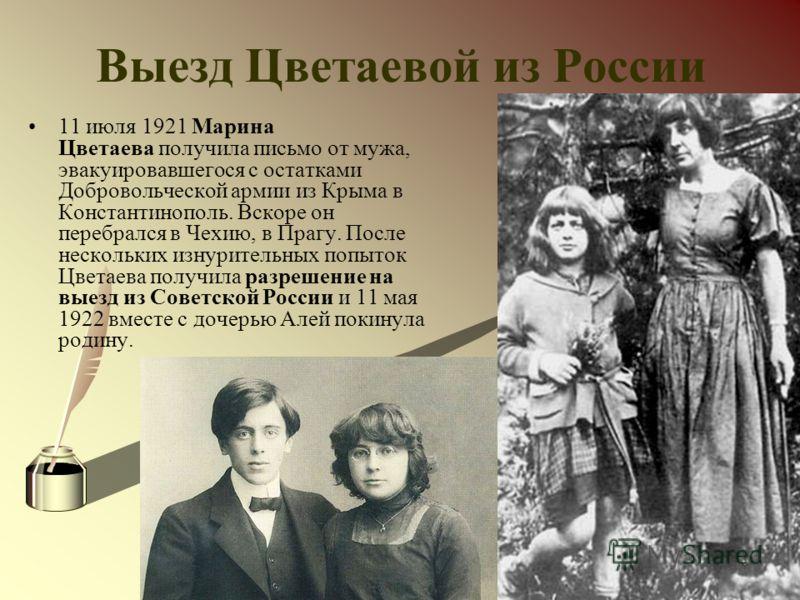Выезд Цветаевой из России 11 июля 1921 Марина Цветаева получила письмо от мужа, эвакуировавшегося с остатками Добровольческой армии из Крыма в Константинополь. Вскоре он перебрался в Чехию, в Прагу. После нескольких изнурительных попыток Цветаева пол