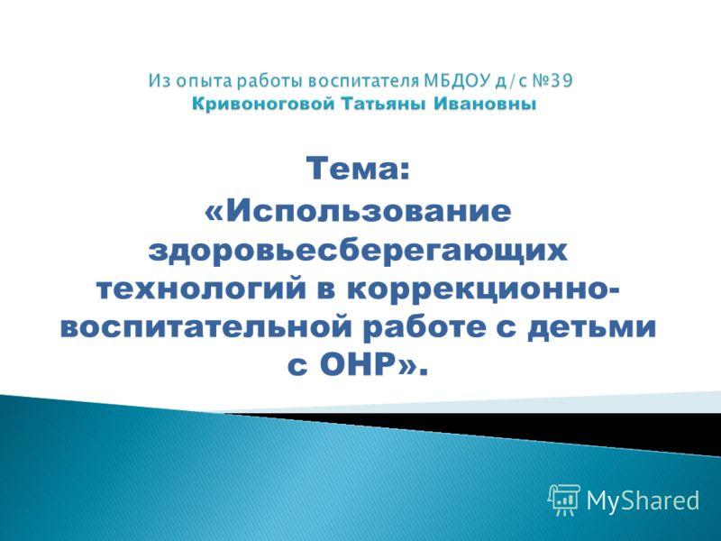 Тема: «Использование здоровьесберегающих технологий в коррекционно- воспитательной работе с детьми с ОНР».
