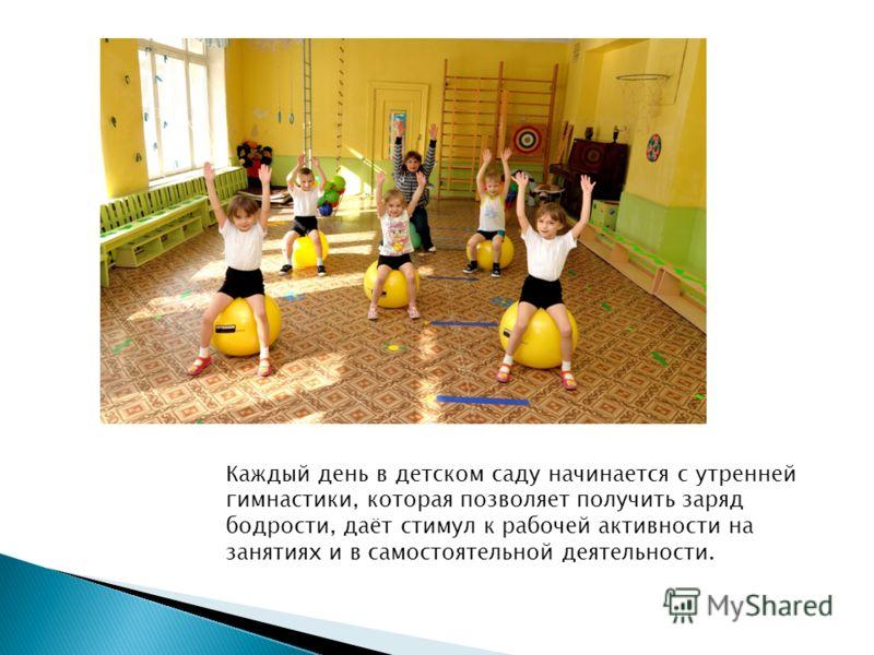 Каждый день в детском саду начинается с утренней гимнастики, которая позволяет получить заряд бодрости, даёт стимул к рабочей активности на занятиях и в самостоятельной деятельности.
