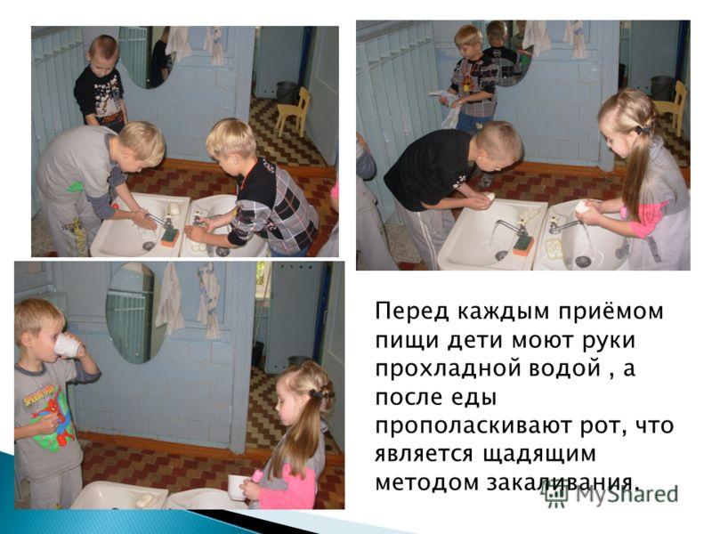 Перед каждым приёмом пищи дети моют руки прохладной водой, а после еды прополаскивают рот, что является щадящим методом закаливания.