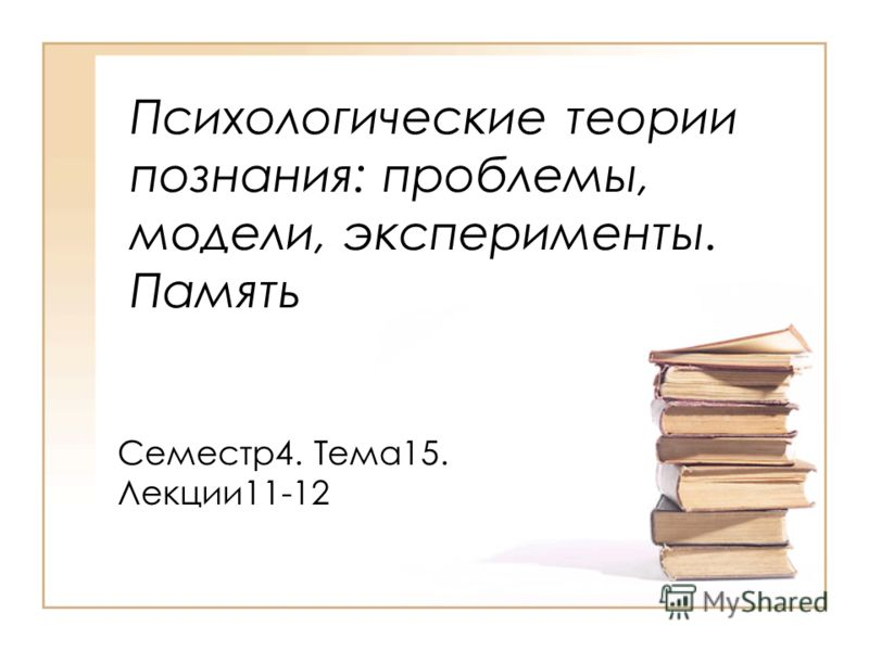 Психологические теории познания: проблемы, модели, эксперименты. Память Семестр4. Тема15. Лекции11-12