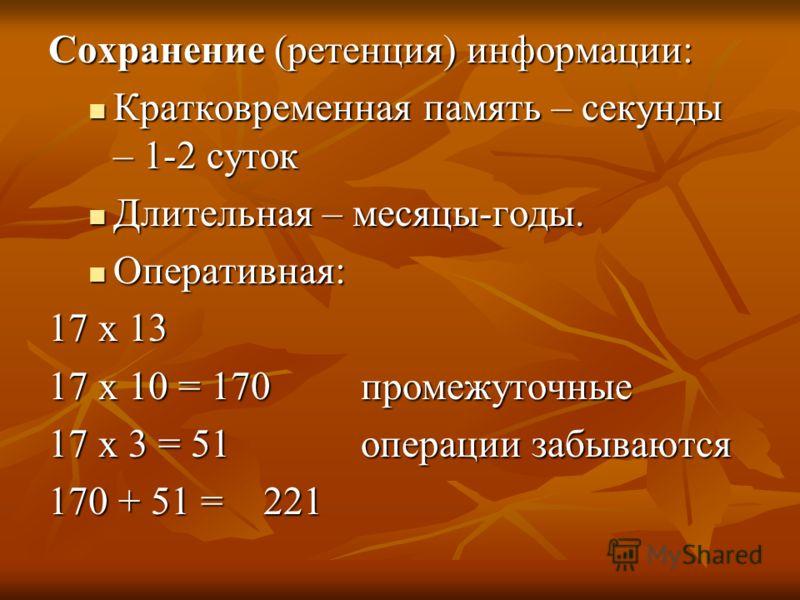 Сохранение (ретенция) информации: Кратковременная память – секунды – 1-2 суток Кратковременная память – секунды – 1-2 суток Длительная – месяцы-годы. Длительная – месяцы-годы. Оперативная: Оперативная: 17 х 13 17 х 10 = 170 промежуточные 17 х 3 = 51