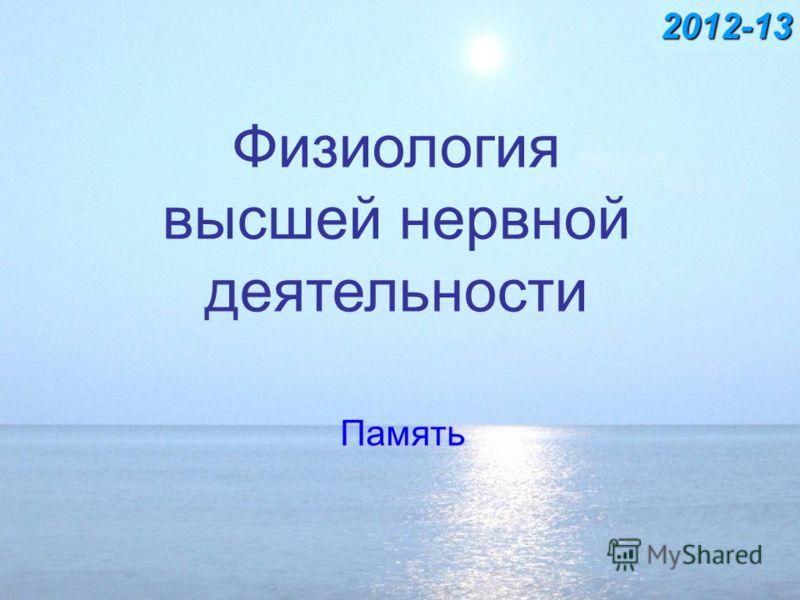 Физиология высшей нервной деятельности Память 2012-13