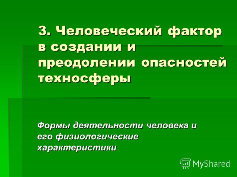 3. Человеческий фактор в создании и преодолении опасностей техносферы Формы деятельности человека и его физиологические характеристики