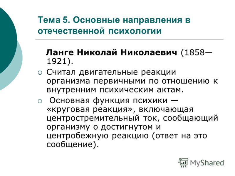 Тема 5. Основные направления в отечественной психологии Ланге Николай Николаевич (1858 1921). Считал двигательные реакции организма первичными по отношению к внутренним психическим актам. Основная функция психики «круговая реакция», включающая центро