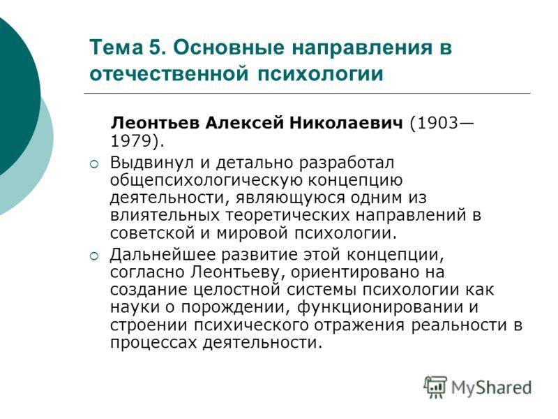 Тема 5. Основные направления в отечественной психологии Леонтьев Алексей Николаевич (1903 1979). Выдвинул и детально разработал общепсихологическую концепцию деятельности, являющуюся одним из влиятельных теоретических направлений в советской и мирово
