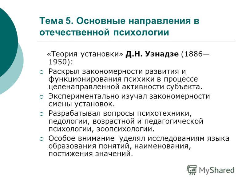 Тема 5. Основные направления в отечественной психологии «Теория установки» Д.Н. Узнадзе (1886 1950): Раскрыл закономерности развития и функционирования психики в процессе целенаправленной активности субъекта. Экспериментально изучал закономерности см