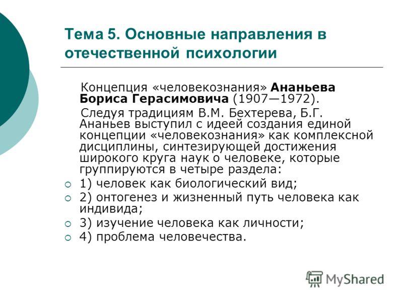 Тема 5. Основные направления в отечественной психологии Концепция «человекознания» Ананьева Бориса Герасимовича (19071972). Следуя традициям В.М. Бехтерева, Б.Г. Ананьев выступил с идеей создания единой концепции «человекознания» как комплексной дисц