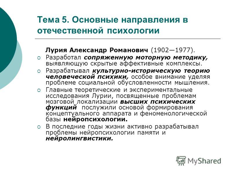 Тема 5. Основные направления в отечественной психологии Лурия Александр Романович (19021977). Разработал сопряженную моторную методику, выявляющую скрытые аффективные комплексы. Разрабатывал культурно-историческую теорию человеческой психики, особое