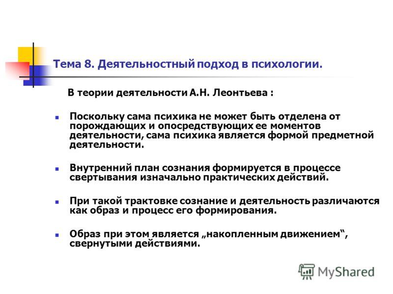 Тема 8. Деятельностный подход в психологии. В теории деятельности А.Н. Леонтьева : Поскольку сама психика не может быть отделена от порождающих и опосредствующих ее моментов деятельности, сама психика является формой предметной деятельности. Внутренн