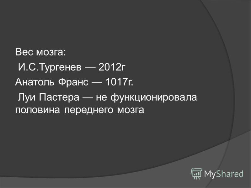Вес мозга: И.С.Тургенев 2012г Анатоль Франс 1017г. Луи Пастера не функционировала половина переднего мозга