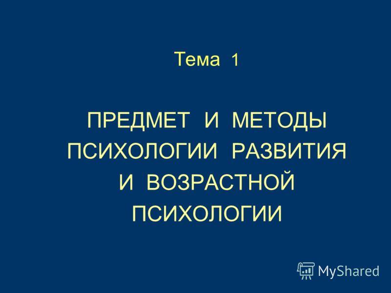 Тема 1 ПРЕДМЕТ И МЕТОДЫ ПСИХОЛОГИИ РАЗВИТИЯ И ВОЗРАСТНОЙ ПСИХОЛОГИИ