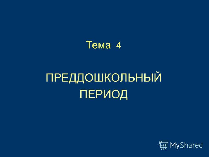 Тема 4 ПРЕДДОШКОЛЬНЫЙ ПЕРИОД