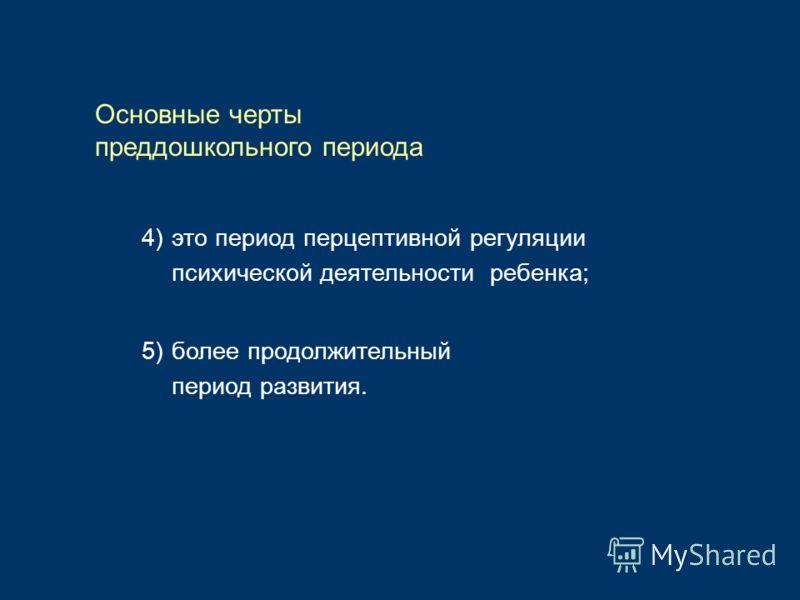 Основные черты преддошкольного периода 4)это период перцептивной регуляции психической деятельности ребенка; 5)более продолжительный период развития.