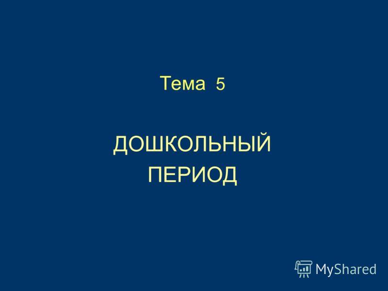 Тема 5 ДОШКОЛЬНЫЙ ПЕРИОД