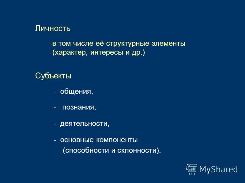 Личность - общения, - познания, - деятельности, в том числе её структурные элементы (характер, интересы и др.) Субъекты - основные компоненты (способности и склонности).
