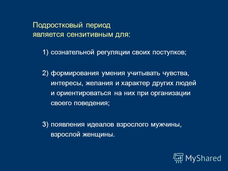 1)сознательной регуляции своих поступков; Подростковый период является сензитивным для: 2)формирования умения учитывать чувства, интересы, желания и характер других людей и ориентироваться на них при организации своего поведения; 3)появления идеалов