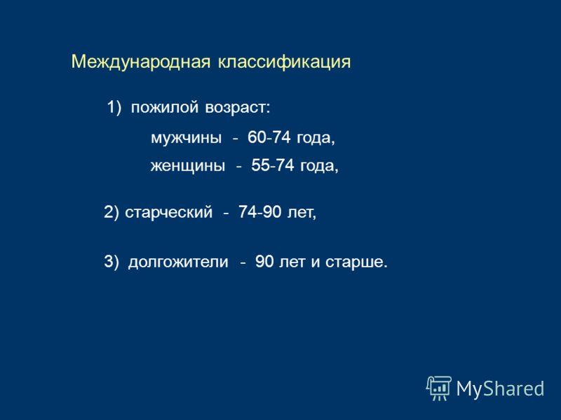 1) пожилой возраст: Международная классификация 2)старческий - 74-90 лет, 3) долгожители - 90 лет и старше. мужчины - 60-74 года, женщины - 55-74 года,