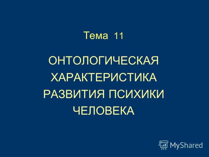 Тема 11 ОНТОЛОГИЧЕСКАЯ ХАРАКТЕРИСТИКА РАЗВИТИЯ ПСИХИКИ ЧЕЛОВЕКА
