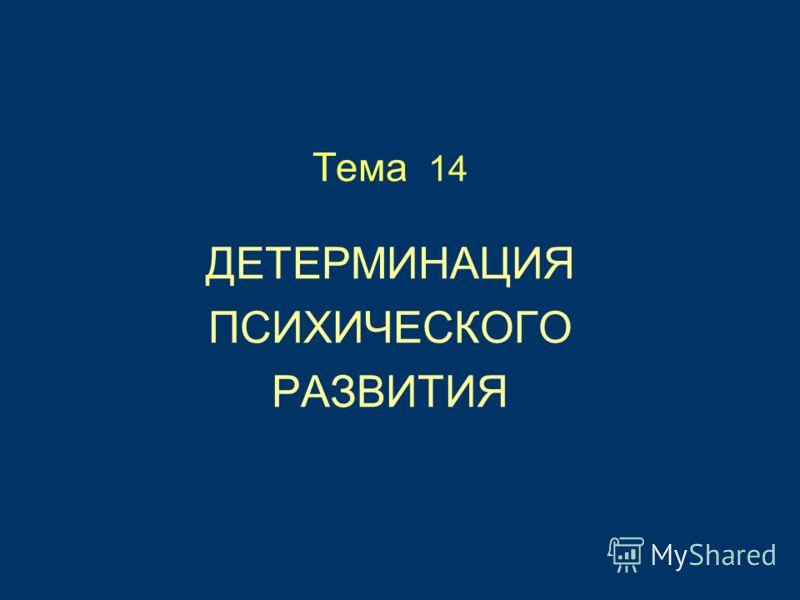 Тема 14 ДЕТЕРМИНАЦИЯ ПСИХИЧЕСКОГО РАЗВИТИЯ