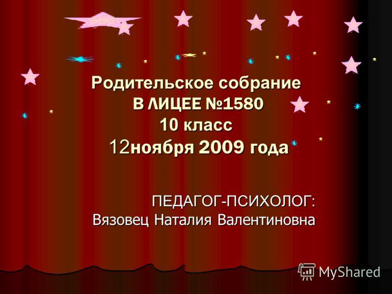 Родительское собрание В ЛИЦЕЕ 1580 10 класс 12 ноября 2009 года ПЕДАГОГ-ПСИХОЛОГ: Вязовец Наталия Валентиновна Вязовец Наталия Валентиновна