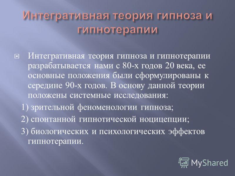 Интегративная теория гипноза и гипнотерапии разрабатывается нами с 80- х годов 20 века, ее основные положения были сформулированы к середине 90- х годов. В основу данной теории положены системные исследования : 1) зрительной феноменологии гипноза ; 2