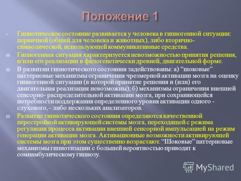 Гипнотическое состояние развивается у человека в гипногенной ситуации : первичной ( общей для человека и животных ), либо вторично - символической, использующей коммуникативные средства. Гипногенная ситуация характеризуется невозможностью принятия ре