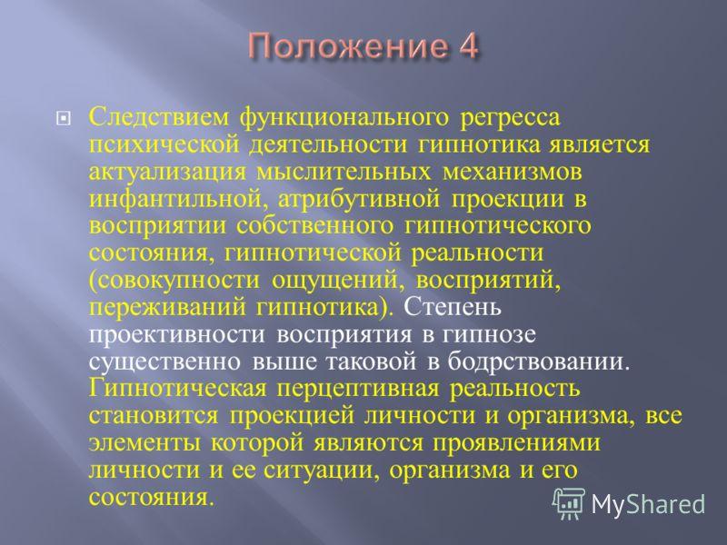Следствием функционального регресса психической деятельности гипнотика является актуализация мыслительных механизмов инфантильной, атрибутивной проекции в восприятии собственного гипнотического состояния, гипнотической реальности ( совокупности ощуще