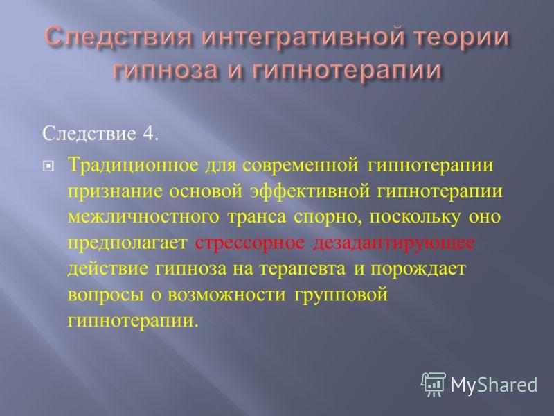 Следствие 4. Традиционное для современной гипнотерапии признание основой эффективной гипнотерапии межличностного транса спорно, поскольку оно предполагает стрессорное дезадаптирующее действие гипноза на терапевта и порождает вопросы о возможности гру